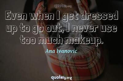 Photo Quote of Even when I get dressed up to go out, I never use too much makeup.