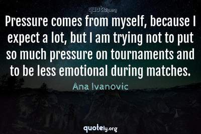 Photo Quote of Pressure comes from myself, because I expect a lot, but I am trying not to put so much pressure on tournaments and to be less emotional during matches.