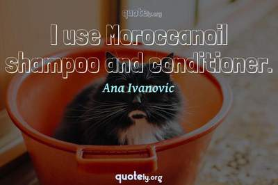 Photo Quote of I use Moroccanoil shampoo and conditioner.