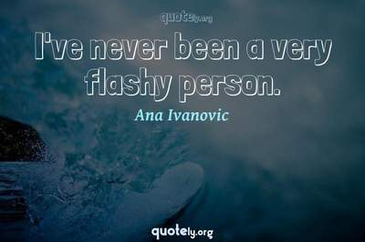 Photo Quote of I've never been a very flashy person.
