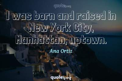 Photo Quote of I was born and raised in New York City, Manhattan, uptown.