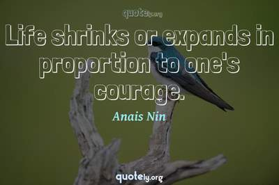 Photo Quote of Life shrinks or expands in proportion to one's courage.