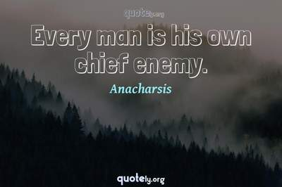 Photo Quote of Every man is his own chief enemy.