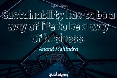 Photo Quote of Sustainability has to be a way of life to be a way of business.
