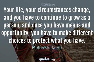 Photo Quote of Your life, your circumstances change, and you have to continue to grow as a person, and once you have means and opportunity, you have to make different choices to protect what you have.