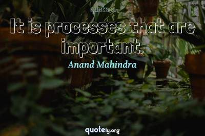 Photo Quote of It is processes that are important.