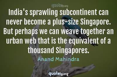 Photo Quote of India's sprawling subcontinent can never become a plus-size Singapore. But perhaps we can weave together an urban web that is the equivalent of a thousand Singapores.