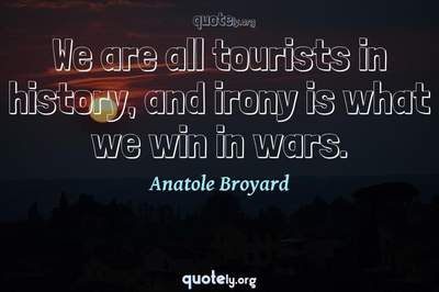 Photo Quote of We are all tourists in history, and irony is what we win in wars.