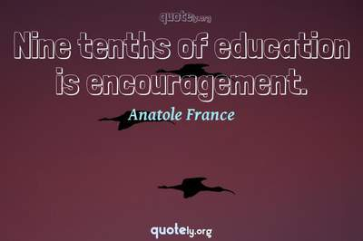Photo Quote of Nine tenths of education is encouragement.