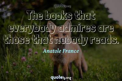 Photo Quote of The books that everybody admires are those that nobody reads.