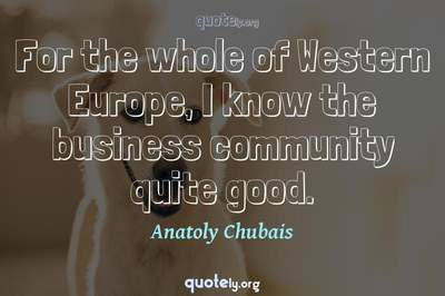 Photo Quote of For the whole of Western Europe, I know the business community quite good.