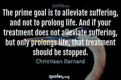 Photo Quote of The prime goal is to alleviate suffering, and not to prolong life. And if your treatment does not alleviate suffering, but only prolongs life, that treatment should be stopped.