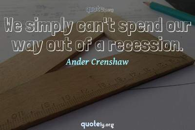 Photo Quote of We simply can't spend our way out of a recession.