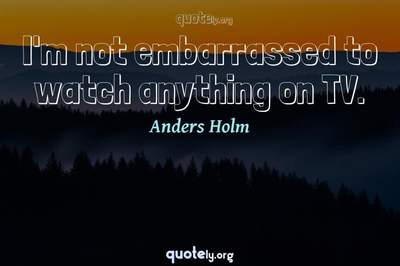 Photo Quote of I'm not embarrassed to watch anything on TV.