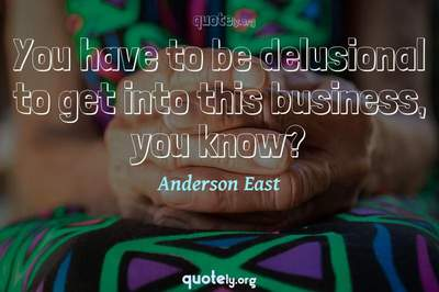 Photo Quote of You have to be delusional to get into this business, you know?