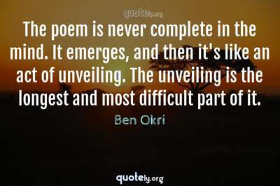 Photo Quote of The poem is never complete in the mind. It emerges, and then it's like an act of unveiling. The unveiling is the longest and most difficult part of it.