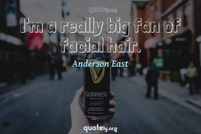 Photo Quote of I'm a really big fan of facial hair.