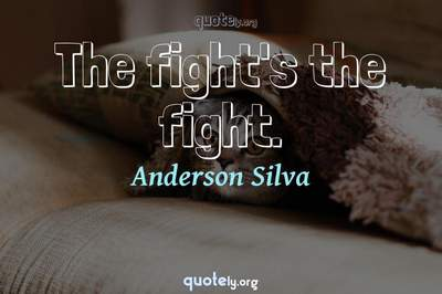 Photo Quote of The fight's the fight.