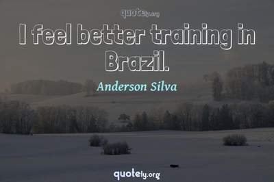 Photo Quote of I feel better training in Brazil.