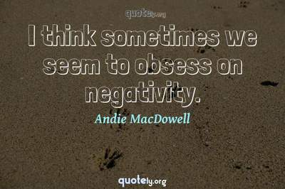 Photo Quote of I think sometimes we seem to obsess on negativity.