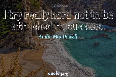 Photo Quote of I try really hard not to be attached to success.