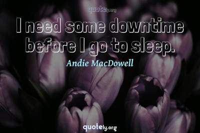 Photo Quote of I need some downtime before I go to sleep.