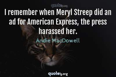 Photo Quote of I remember when Meryl Streep did an ad for American Express, the press harassed her.