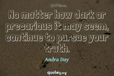 Photo Quote of No matter how dark or precarious it may seem, continue to pursue your truth.