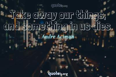 Photo Quote of Take away our things, and something in us dies.