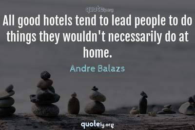 Photo Quote of All good hotels tend to lead people to do things they wouldn't necessarily do at home.