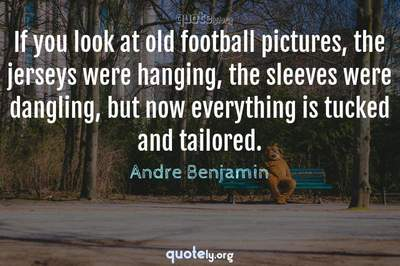 Photo Quote of If you look at old football pictures, the jerseys were hanging, the sleeves were dangling, but now everything is tucked and tailored.
