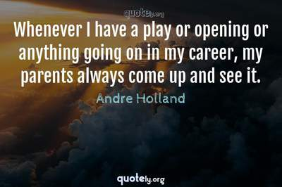 Photo Quote of Whenever I have a play or opening or anything going on in my career, my parents always come up and see it.