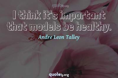 Photo Quote of I think it's important that models be healthy.