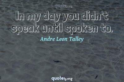 Photo Quote of In my day you didn't speak until spoken to.