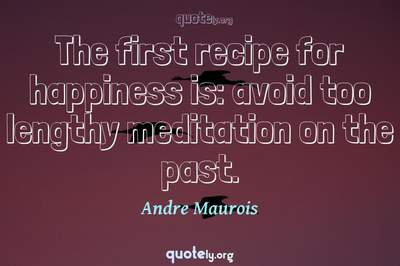 Photo Quote of The first recipe for happiness is: avoid too lengthy meditation on the past.