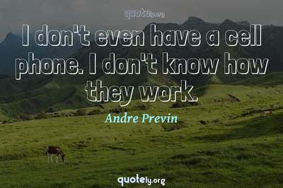 Photo Quote of I don't even have a cell phone. I don't know how they work.