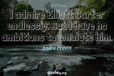 Photo Quote of I admire Elliott Carter endlessly. But I have no ambitions to emulate him.