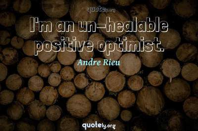 Photo Quote of I'm an un-healable positive optimist.