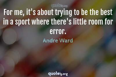 Photo Quote of For me, it's about trying to be the best in a sport where there's little room for error.