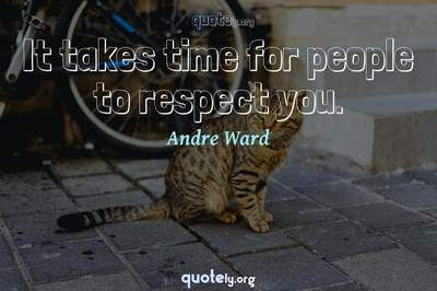 Photo Quote of It takes time for people to respect you.