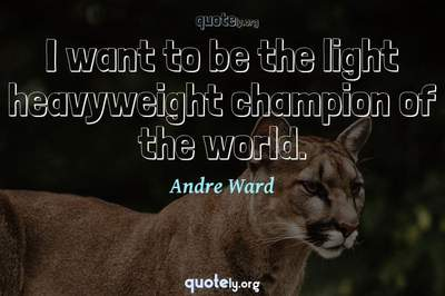 Photo Quote of I want to be the light heavyweight champion of the world.