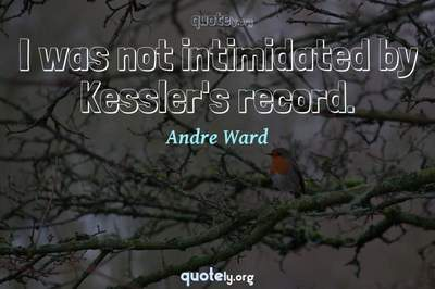 Photo Quote of I was not intimidated by Kessler's record.