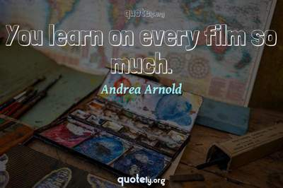Photo Quote of You learn on every film so much.