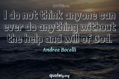 Photo Quote of I do not think anyone can ever do anything without the help and will of God.