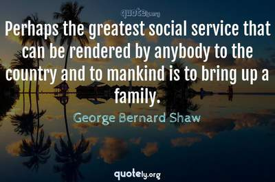 Photo Quote of Perhaps the greatest social service that can be rendered by anybody to the country and to mankind is to bring up a family.