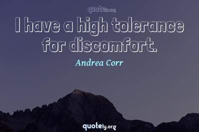 Photo Quote of I have a high tolerance for discomfort.