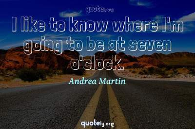 Photo Quote of I like to know where I'm going to be at seven o'clock.