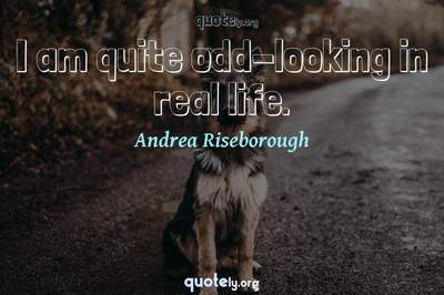 Photo Quote of I am quite odd-looking in real life.
