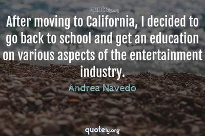 Photo Quote of After moving to California, I decided to go back to school and get an education on various aspects of the entertainment industry.