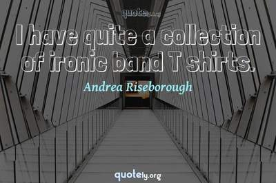 Photo Quote of I have quite a collection of ironic band T shirts.